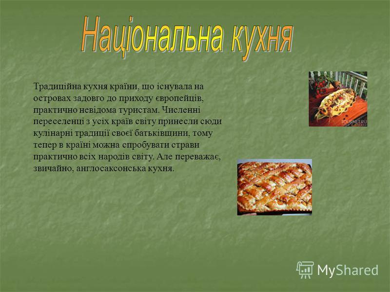 Традиційна кухня країни, що існувала на островах задовго до приходу європейців, практично невідома туристам. Численні переселенці з усіх країв світу принесли сюди кулінарні традиції своєї батьківщини, тому тепер в країні можна спробувати страви практ