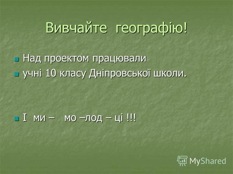 Вивчайте географію! Над проектом працювали Над проектом працювали учні 10 класу Дніпровської школи. учні 10 класу Дніпровської школи. І ми – мо –лод – ці !!! І ми – мо –лод – ці !!!