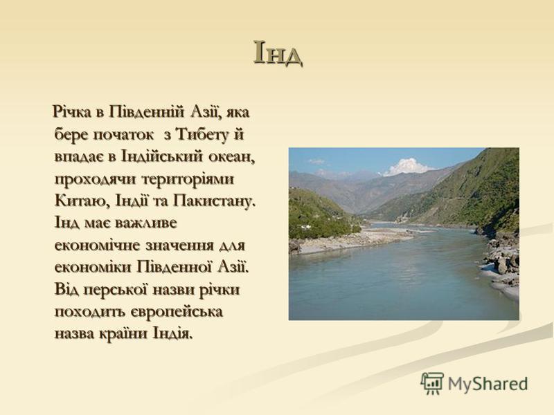 Інд Річка в Південній Азії, яка бере початок з Тибету й впадає в Індійський океан, проходячи територіями Китаю, Індії та Пакистану. Інд має важливе економічне значення для економіки Південної Азії. Від перської назви річки походить європейська назва