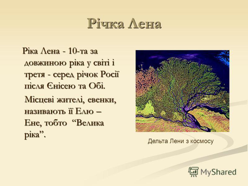 Річка Лена Ріка Лена - 10-та за довжиною ріка у світі і третя - серед річок Росії після Єнісею та Обі. Ріка Лена - 10-та за довжиною ріка у світі і третя - серед річок Росії після Єнісею та Обі. Місцеві жителі, евенки, називають її Елю – Ене, тобто В