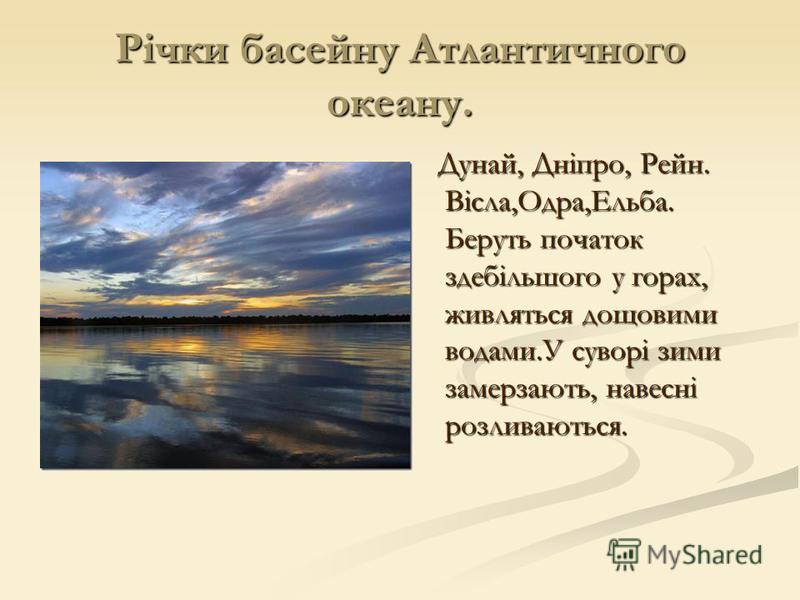 Річки басейну Атлантичного океану. Дунай, Дніпро, Рейн. Вісла,Одра,Ельба. Беруть початок здебільшого у горах, живляться дощовими водами.У суворі зими замерзають, навесні розливаються.