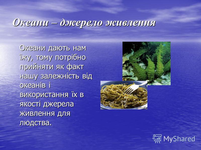 Океани – джерело живлення Океани дають нам їжу, тому потрібно прийняти як факт нашу залежність від океанів і використання їх в якості джерела живлення для людства. Океани дають нам їжу, тому потрібно прийняти як факт нашу залежність від океанів і вик