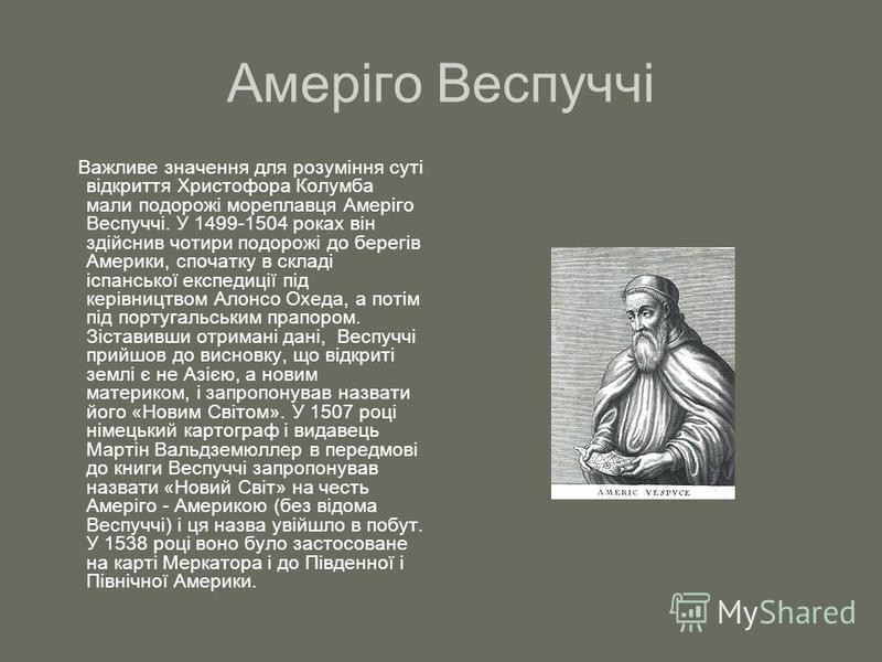 Амеріго Веспуччі Важливе значення для розуміння суті відкриття Христофора Колумба мали подорожі мореплавця Амеріго Веспуччі. У 1499-1504 роках він здійснив чотири подорожі до берегів Америки, спочатку в складі іспанської експедиції під керівництвом А