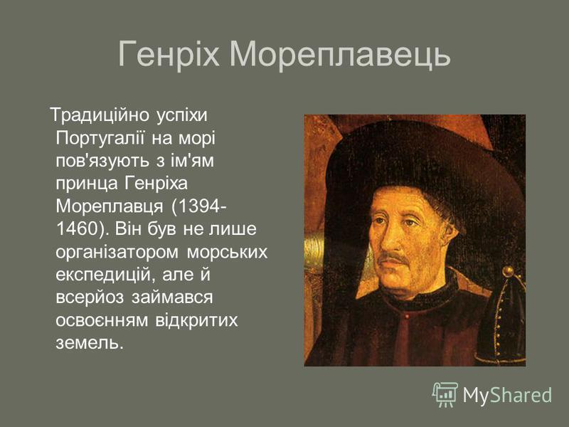 Генріх Мореплавець Традиційно успіхи Португалії на морі пов'язують з ім'ям принца Генріха Мореплавця (1394- 1460). Він був не лише організатором морських експедицій, але й всерйоз займався освоєнням відкритих земель.