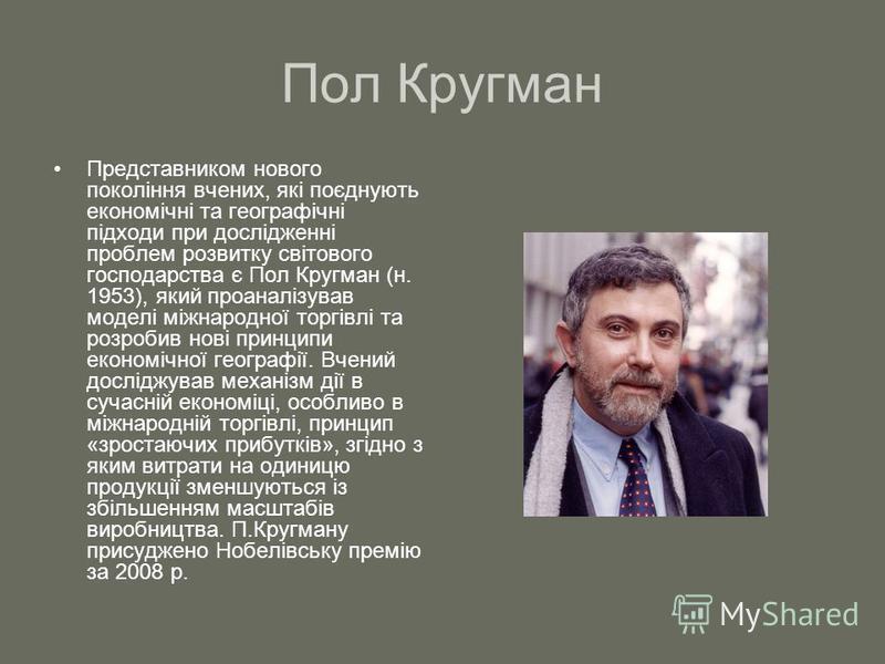 Пол Кругман Представником нового покоління вчених, які поєднують економічні та географічні підходи при дослідженні проблем розвитку світового господарства є Пол Кругман (н. 1953), який проаналізував моделі міжнародної торгівлі та розробив нові принци
