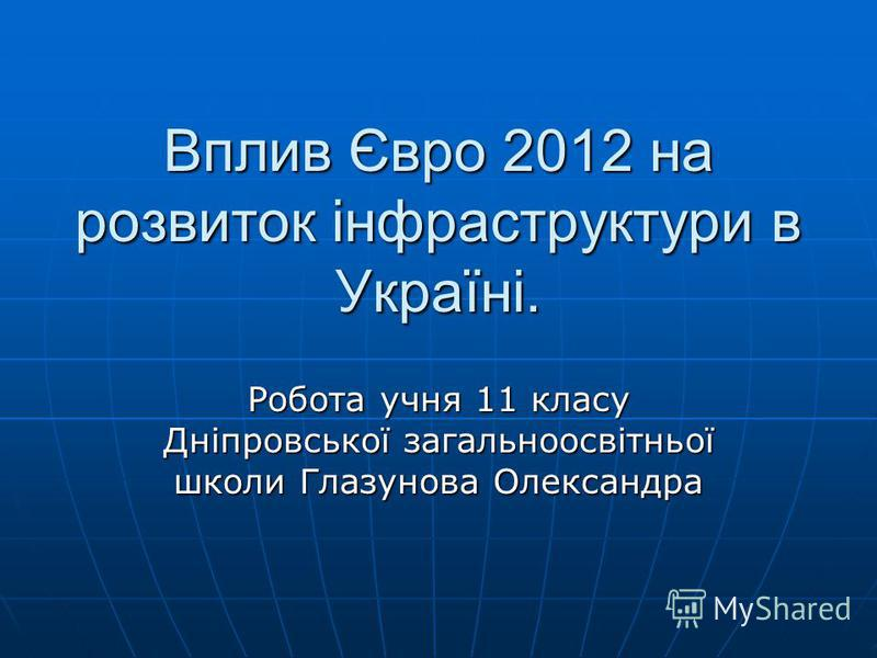 Вплив Євро 2012 на розвиток інфраструктури в Україні. Робота учня 11 класу Дніпровської загальноосвітньої школи Глазунова Олександра