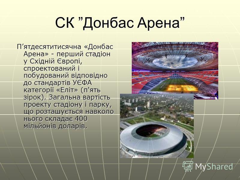 СК Донбас Арена Пятдесятитисячна «Донбас Арена» - перший стадіон у Східній Європі, спроектований і побудований відповідно до стандартів УЄФА категорії «Еліт» (п'ять зірок). Загальна вартість проекту стадіону і парку, що розташується навколо нього скл