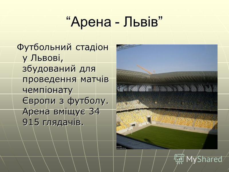 Арена - Львів Футбольний стадіон у Львові, збудований для проведення матчів чемпіонату Європи з футболу. Арена вміщує 34 915 глядачів. Футбольний стадіон у Львові, збудований для проведення матчів чемпіонату Європи з футболу. Арена вміщує 34 915 гляд