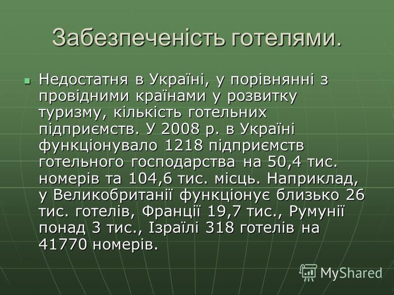 Забезпеченість готелями. Недостатня в Україні, у порівнянні з провідними країнами у розвитку туризму, кількість готельних підприємств. У 2008 р. в Україні функціонувало 1218 підприємств готельного господарства на 50,4 тис. номерів та 104,6 тис. місць
