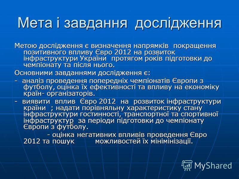Мета і завдання дослідження Метою дослідження є визначення напрямків покращення позитивного впливу Євро 2012 на розвиток інфраструктури України протягом років підготовки до чемпіонату та після нього. Основними завданнями дослідження є: - аналіз прове