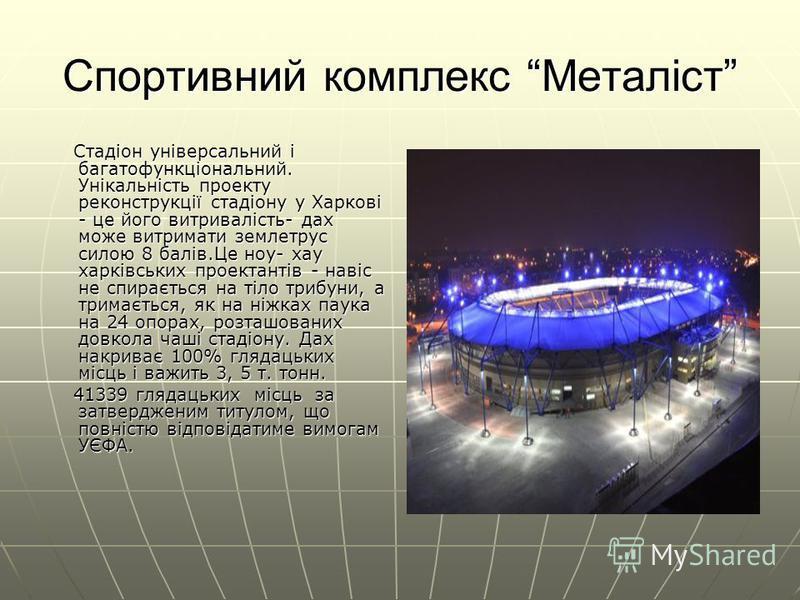 Спортивний комплекс Металіст Стадіон універсальний і багатофункціональний. Унікальність проекту реконструкції стадіону у Харкові - це його витривалість- дах може витримати землетрус силою 8 балів.Це ноу- хау харківських проектантів - навіс не спираєт
