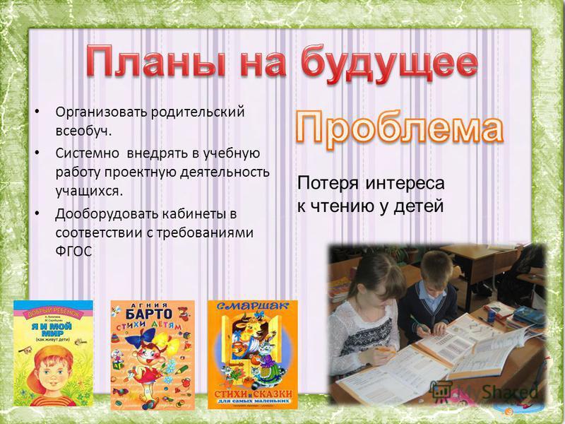 Организовать родительский всеобуч. Системно внедрять в учебную работу проектную деятельность учащихся. Дооборудовать кабинеты в соответствии с требованиями ФГОС Потеря интереса к чтению у детей