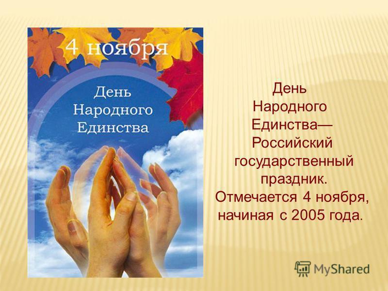 День Народного Единства Российский государственный праздник. Отмечается 4 ноября, начиная с 2005 года.