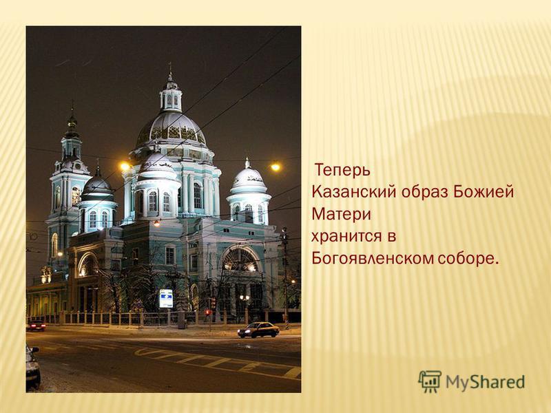Теперь Казанский образ Божией Матери хранится в Богоявленском соборе.