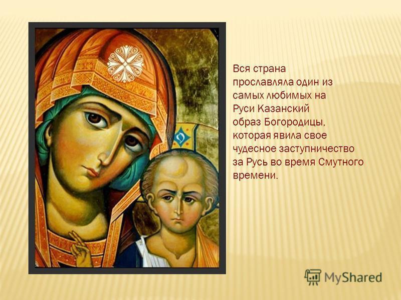 Вся страна прославляла один из самых любимых на Руси Казанский образ Богородицы, которая явила свое чудесное заступничество за Русь во время Смутного времени.