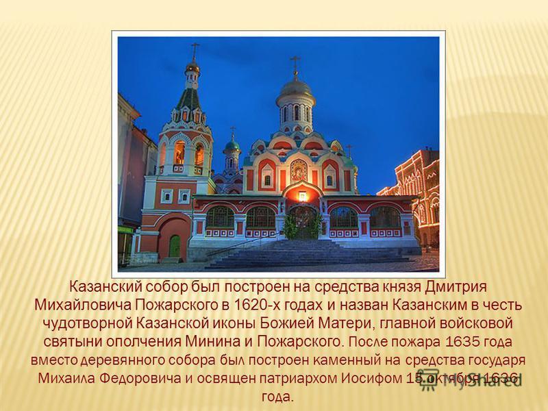 Казанский собор был построен на средства князя Дмитрия Михайловича Пожарского в 1620-х годах и назван Казанским в честь чудотворной Казанской иконы Божией Матери, главной войсковой святыни ополчения Минина и Пожарского. После пожара 1635 года вместо