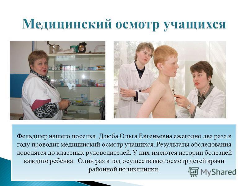 Фельдшер нашего поселка Дзюба Ольга Евгеньевна ежегодно два раза в году проводит медицинский осмотр учащихся. Результаты обследования доводятся до классных руководителей. У них имеются истории болезней каждого ребенка. Один раз в год осуществляют осм