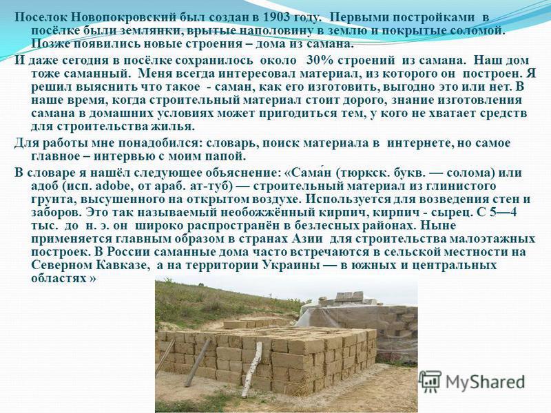 Поселок Новопокровский был создан в 1903 году. Первыми постройками в посёлке были землянки, врытые наполовину в землю и покрытые соломой. Позже появились новые строения – дома из самана. И даже сегодня в посёлке сохранилось около 30% строений из сама
