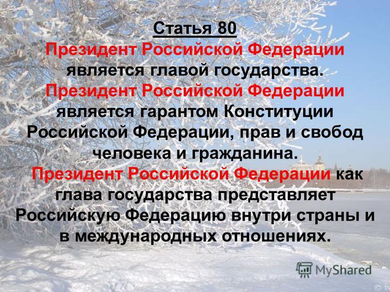 Статья 80 Президент Российской Федерации является главой государства. Президент Российской Федерации является гарантом Конституции Российской Федерации, прав и свобод человека и гражданина. Президент Российской Федерации как глава государства предста