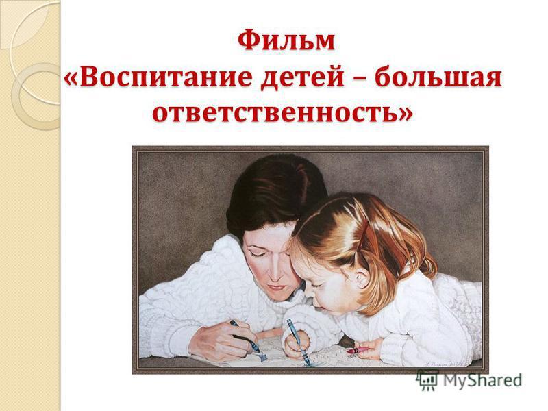 Фильм «Воспитание детей – большая ответственность» Фильм «Воспитание детей – большая ответственность»
