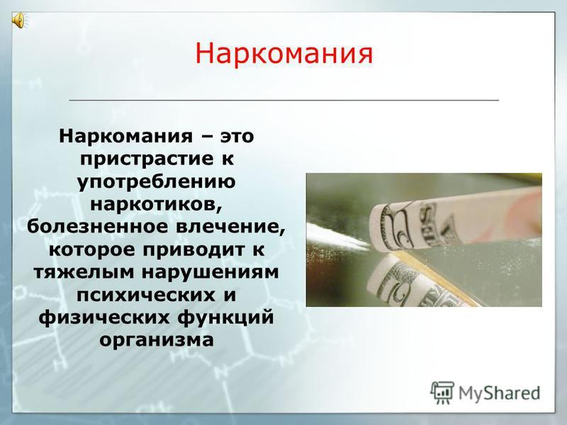 Наркомания Наркомания – это пристрастие к употреблению наркотиков, болезненное влечение, которое приводит к тяжелым нарушениям психических и физических функций организма