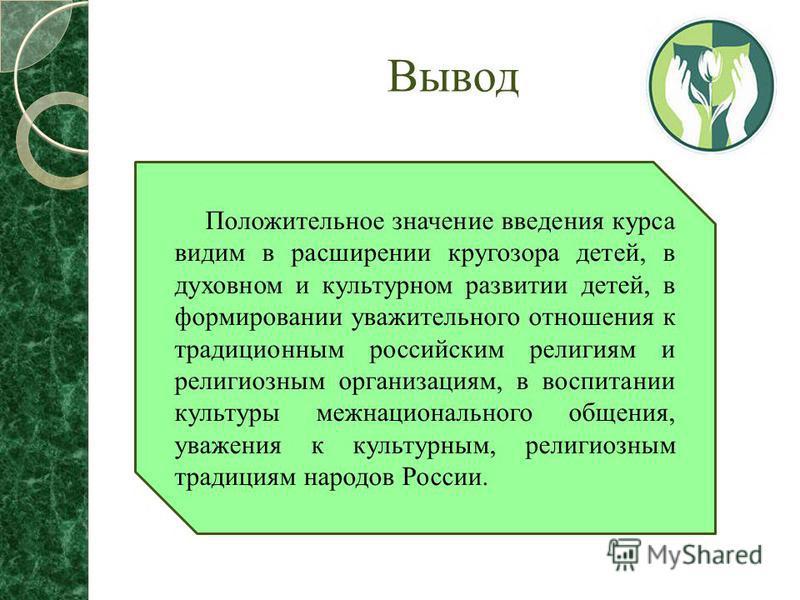 Вывод Положительное значение введения курса видим в расширении кругозора детей, в духовном и культурном развитии детей, в формировании уважительного отношения к традиционным российским религиям и религиозным организациям, в воспитании культуры межнац