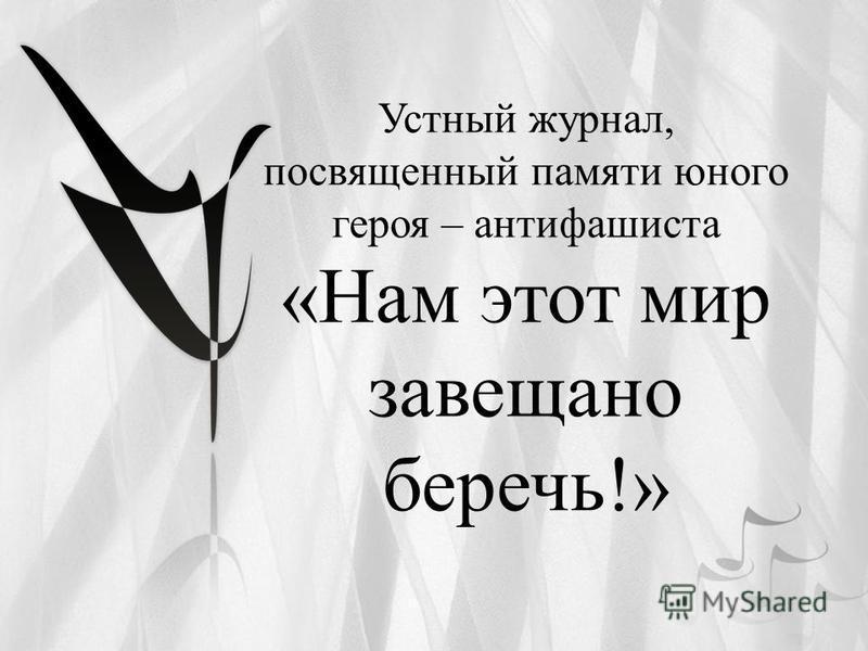 Устный журнал, посвященный памяти юного героя – антифашиста «Нам этот мир завещано беречь!»