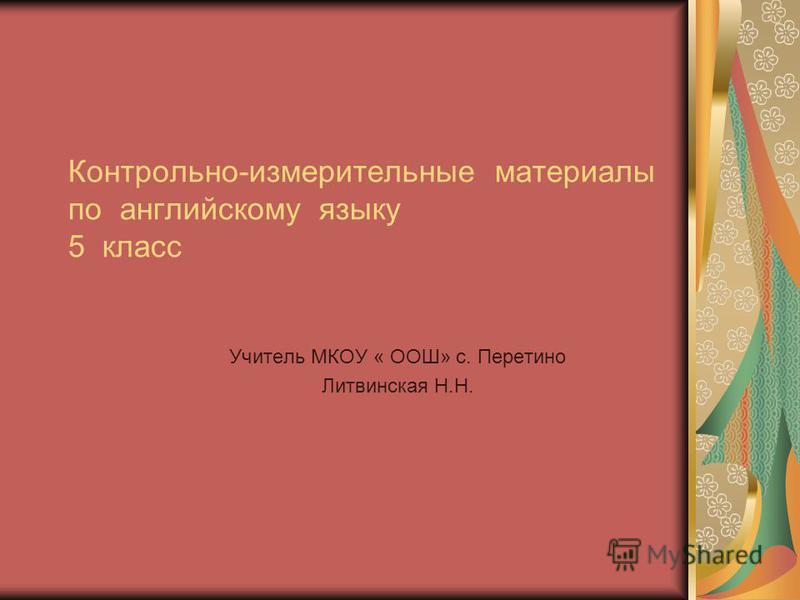 Учитель МКОУ « ООШ» с. Перетино Литвинская Н.Н. Контрольно-измерительные материалы по английскому языку 5 класс
