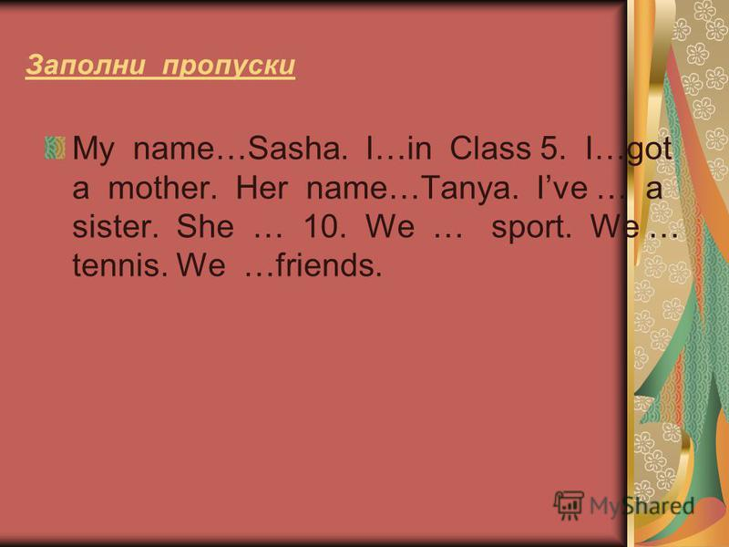 Заполни пропуски My name…Sasha. I…in Class 5. I…got a mother. Her name…Tanya. Ive … a sister. She … 10. We … sport. We … tennis. We …friends.