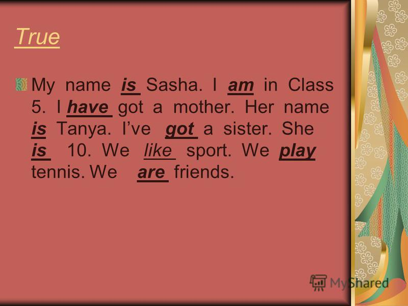True My name is Sasha. I am in Class 5. I have got a mother. Her name is Tanya. Ive got a sister. She is 10. We like sport. We play tennis. We are friends.