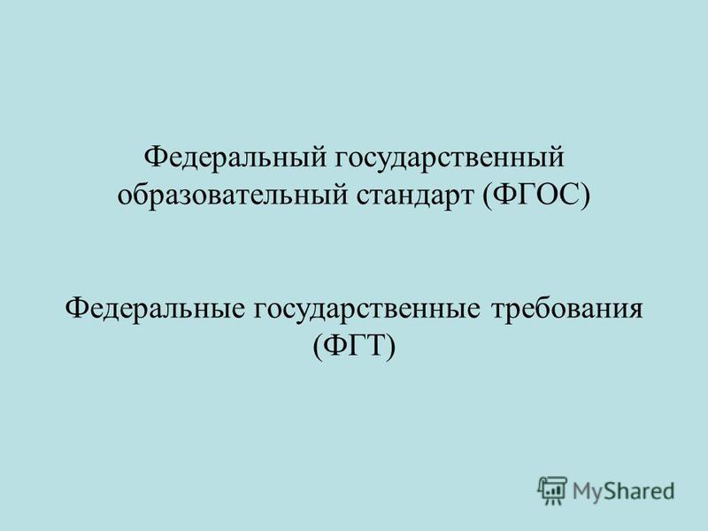 Федеральный государственный образовательный стандарт (ФГОС) Федеральные государственные требования (ФГТ)