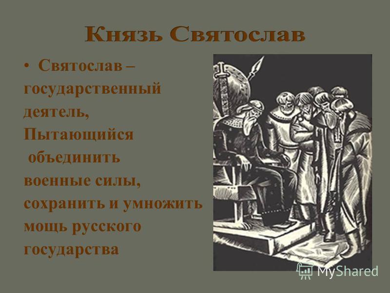 Святослав – государственный деятель, Пытающийся объединить военные силы, сохранить и умножить мощь русского государства