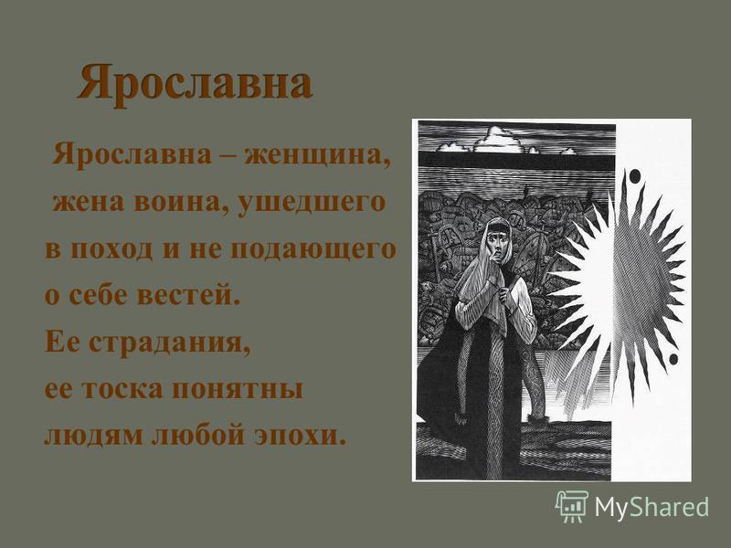 Ярославна – женщина, жена воина, ушедшего в поход и не подающего о себе вестей. Ее страдания, ее тоска понятны людям люпой эпохи.