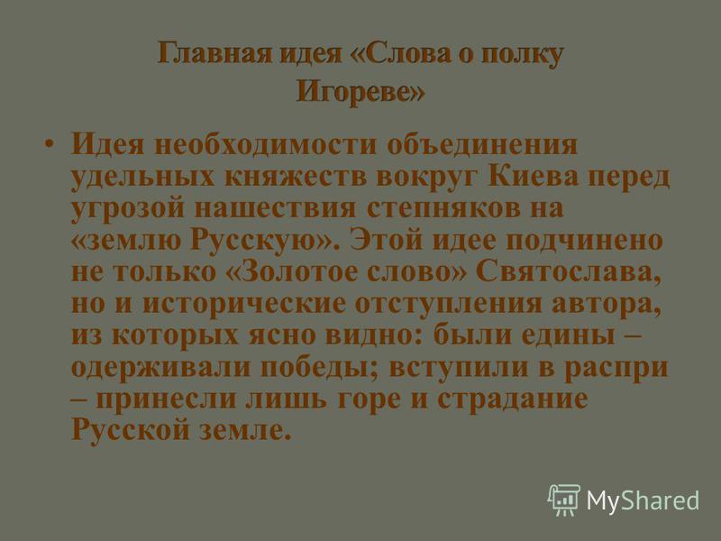 Идея необходимости объединения удельных княжеств вокруг Киева перед угрозой нашествия степняков на «землю Русскую». Этой идее подчинено не только «Золотое слово» Святослава, но и исторические отступления автора, из которых ясно видно: были едины – од