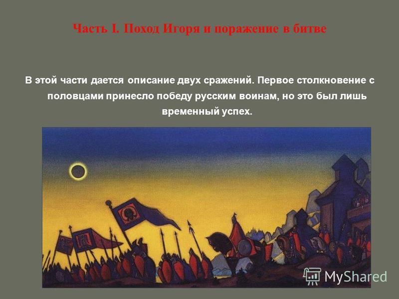 Часть I. Поход Игоря и поражение в битве В этой части дается описание двух сражений. Первое столкновение с половцами принесло победу русским воинам, но это был лишь временный успех.