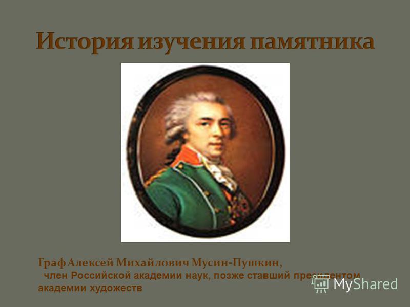 Граф Алексей Михайлович Мусин-Пушкин, член Российской академии наук, позже ставший президентом академии художеств