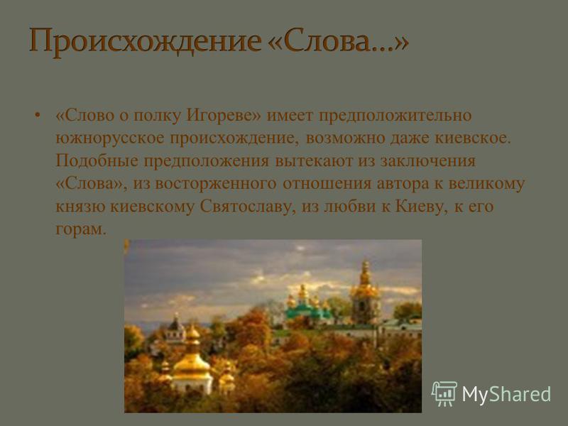 «Слово о полку Игореве» имеет предположительно южнорусское происхождение, возможно даже киевское. Подобные предположения вытекают из заключения «Слова», из восторженного отношения автора к великому князю киевскому Святославу, из любви к Киеву, к его