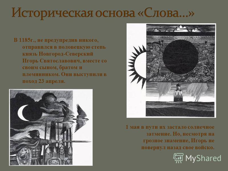 В 1185 г., не предупрядив никого, отправился в половецкую степь князь Новгород-Северский Игорь Святославович, вместе со своим сыном, братом и племянником. Они выступили в поход 23 апреля. 1 мая в пути их застало солнечное затмение. Но, несмотря на гр