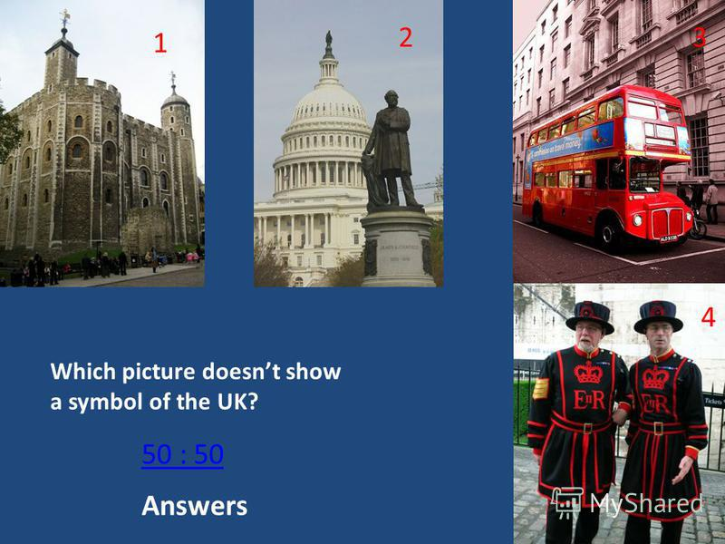 Which picture doesnt show a symbol of the UK? 1 23 4 50 : 50 The Tower The Capitol in Washington A double decker bus Beefeaters or Yeomen Warders Answers