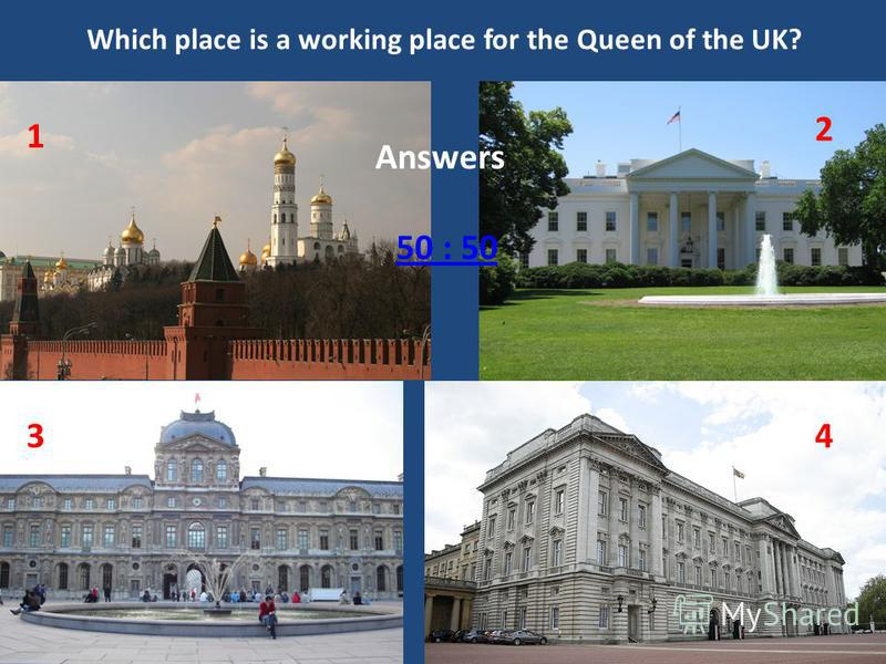 Which place is a working place for the Queen of the UK? 50 : 50 Answers The KremlinThe White House The LouvreBuckingham Palace 1 2 34