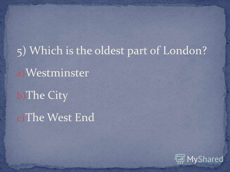 5) Which is the oldest part of London? a) Westminster b) The City c) The West End