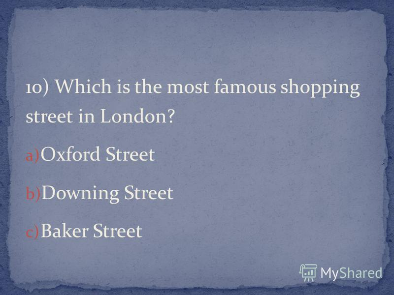 10) Which is the most famous shopping street in London? a) Oxford Street b) Downing Street c) Baker Street