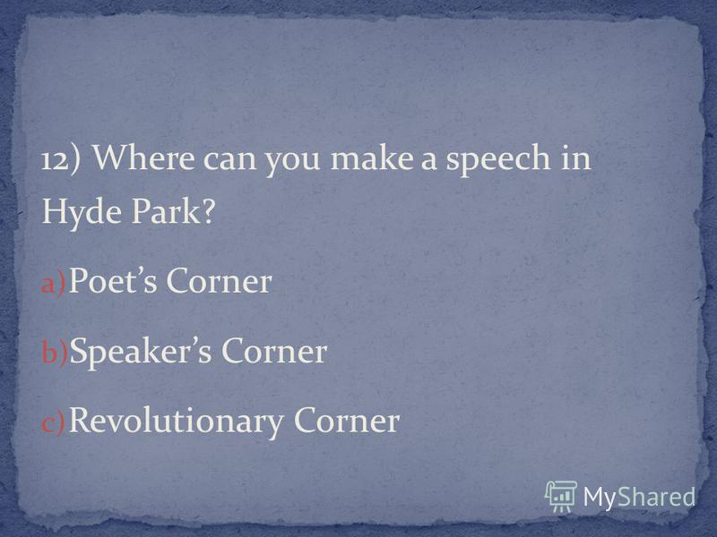 12) Where can you make a speech in Hyde Park? a) Poets Corner b) Speakers Corner c) Revolutionary Corner