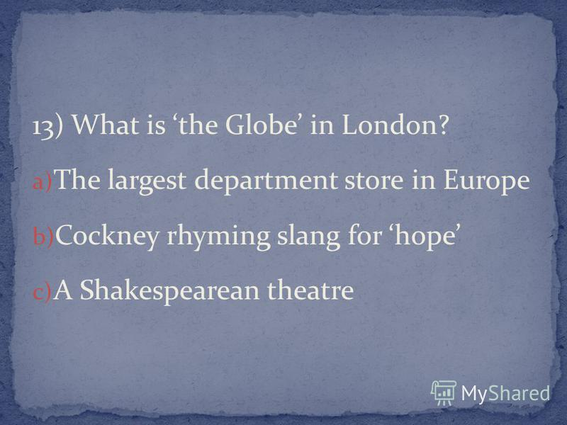 13) What is the Globe in London? a) The largest department store in Europe b) Cockney rhyming slang for hope c) A Shakespearean theatre