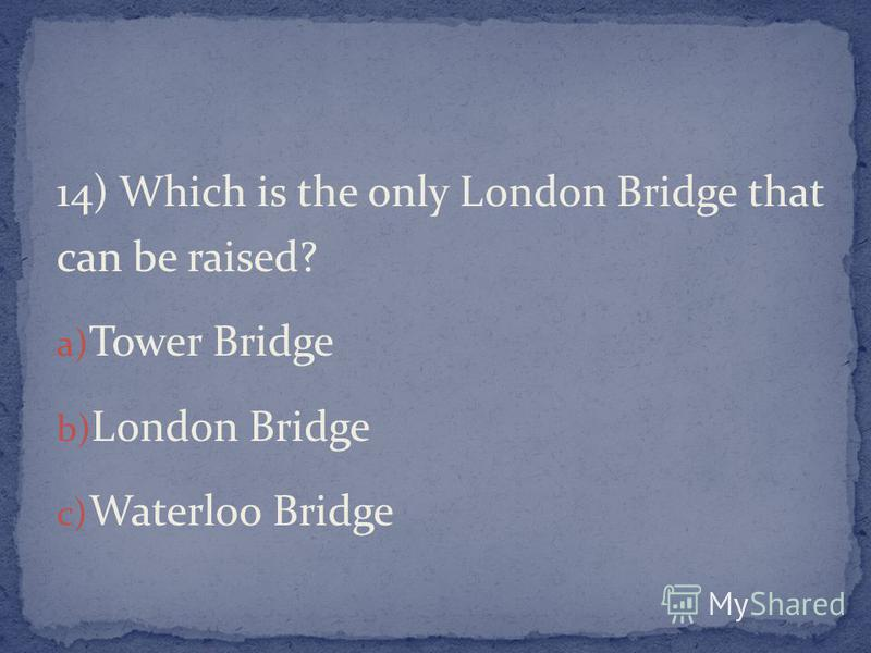 14) Which is the only London Bridge that can be raised? a) Tower Bridge b) London Bridge c) Waterloo Bridge