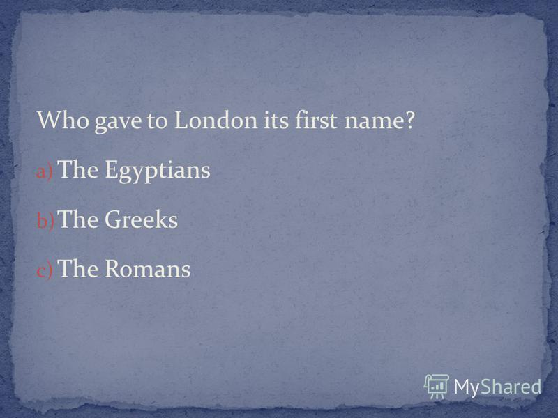 Who gave to London its first name? a) The Egyptians b) The Greeks c) The Romans