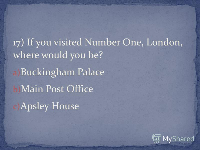 17) If you visited Number One, London, where would you be? a) Buckingham Palace b) Main Post Office c) Apsley House