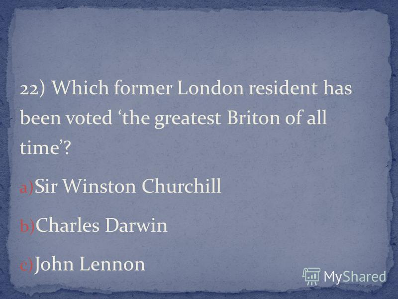 22) Which former London resident has been voted the greatest Briton of all time? a) Sir Winston Churchill b) Charles Darwin c) John Lennon