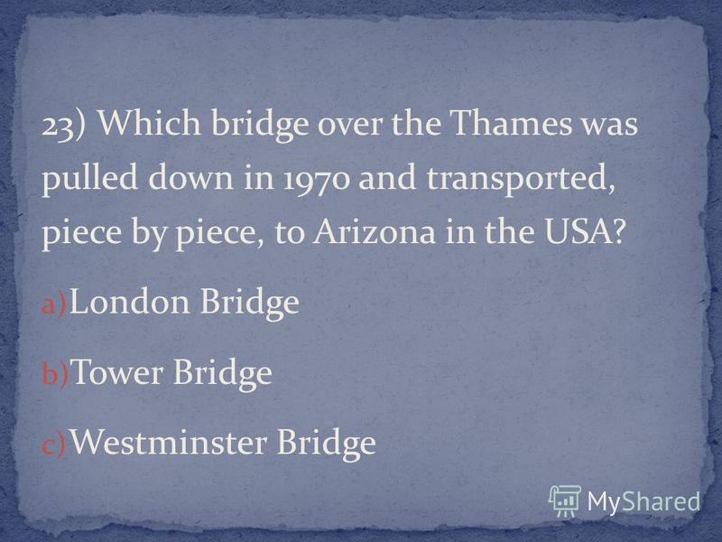 23) Which bridge over the Thames was pulled down in 1970 and transported, piece by piece, to Arizona in the USA? a) London Bridge b) Tower Bridge c) Westminster Bridge