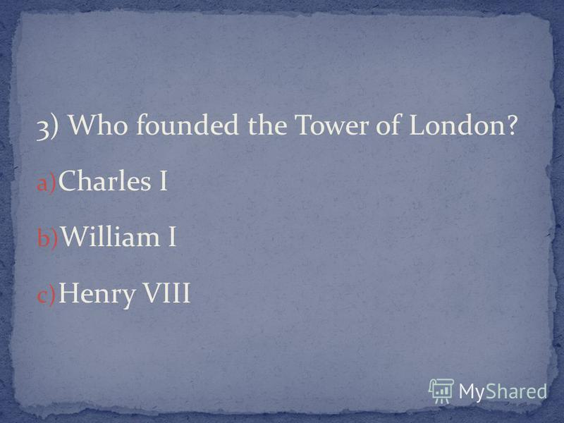 3) Who founded the Tower of London? a) Charles I b) William I c) Henry VIII